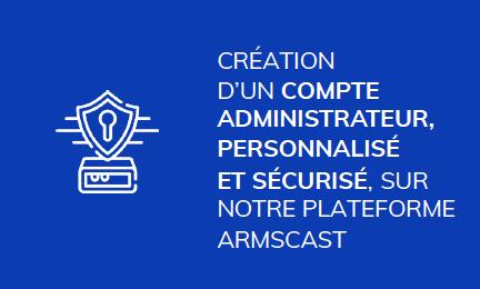 CREATION D'UN COMPTE ADMINISTRATEUR,  PERSONNALISÉ ET SÉCURISÉ, SUR NOTRE PLATEFORME  ARMSCAST
